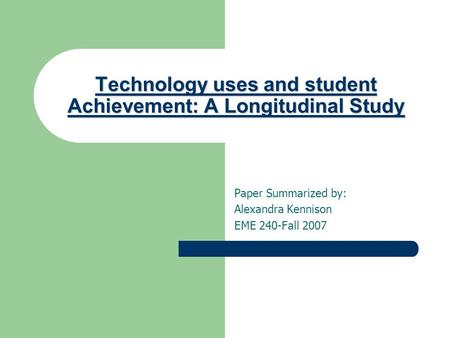 Technology uses and student Achievement: A Longitudinal Study Paper Summarized by: Alexandra Kennison EME 240-Fall 2007.