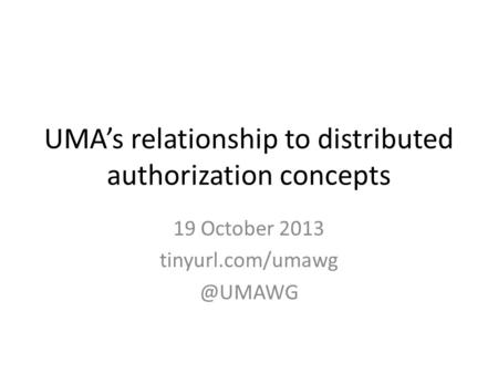 UMA's relationship to distributed authorization concepts 19 October 2013