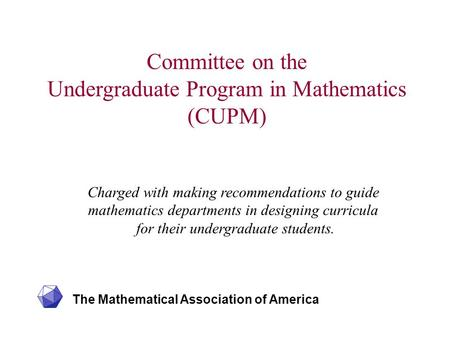 The Mathematical Association of America Committee on the Undergraduate Program in Mathematics (CUPM) Charged with making recommendations to guide mathematics.