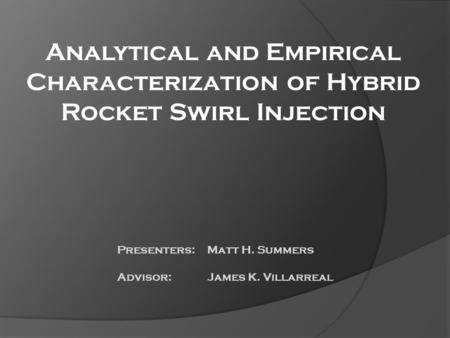 Analytical and Empirical Characterization of Hybrid Rocket Swirl Injection Presenters: Matt H. Summers Advisor: James K. Villarreal.