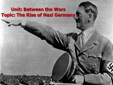 Unit: Between the Wars Topic: The Rise of Nazi Germany.
