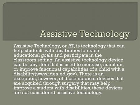 Assistive Technology, or AT, is technology that can help students with disabilities to reach educational goals and participate in the classroom setting.