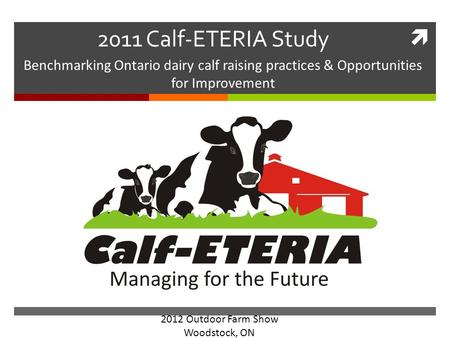  2011 Calf-ETERIA Study Benchmarking Ontario dairy calf raising practices & Opportunities for Improvement 2012 Outdoor Farm Show Woodstock, ON.