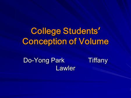 College Students ' Conception of Volume Do-Yong Park Tiffany Lawler.