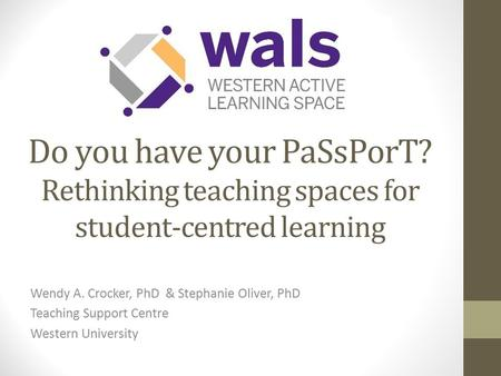 Do you have your PaSsPorT? Rethinking teaching spaces for student-centred learning Wendy A. Crocker, PhD & Stephanie Oliver, PhD Teaching Support Centre.