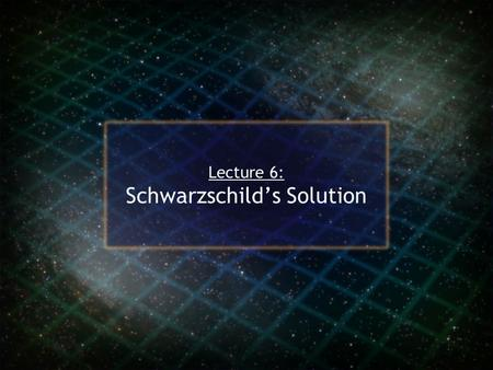 Lecture 6: Schwarzschild's Solution. Karl Schwarzschild Read about Einstein's work on general relativity while serving in the German army on the Russian.