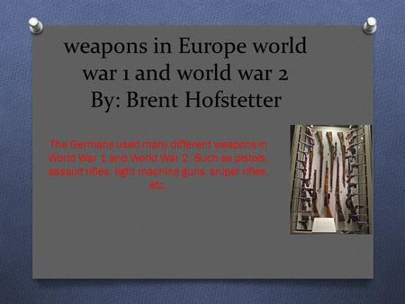Weapons in Europe world war 1 and world war 2 By: Brent Hofstetter The Germans used many different weapons in World War 1 and World War 2. Such as pistols,