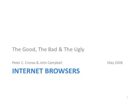 INTERNET BROWSERS The Good, The Bad & The Ugly Peter C. Cronas & John CampbellMay 2008 1.