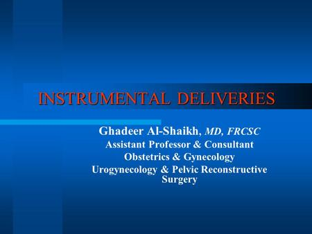 INSTRUMENTAL DELIVERIES Ghadeer Al-Shaikh, MD, FRCSC Assistant Professor & Consultant Obstetrics & Gynecology Urogynecology & Pelvic Reconstructive Surgery.
