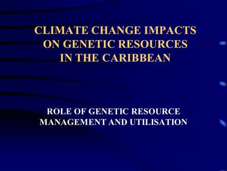 CLIMATE CHANGE IMPACTS ON GENETIC RESOURCES IN THE CARIBBEAN ROLE OF GENETIC RESOURCE MANAGEMENT AND UTILISATION.