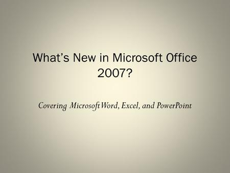 What's New in Microsoft Office 2007? Covering Microsoft Word, Excel, and PowerPoint.