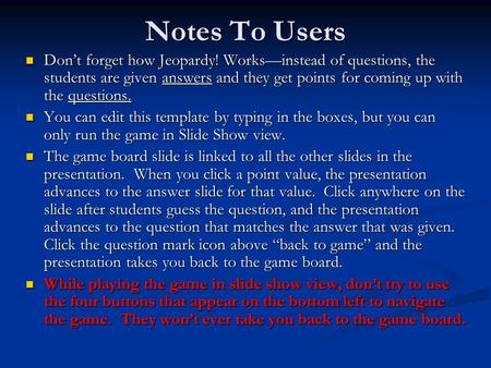 Notes To Users Don't forget how Jeopardy! Works—instead of questions, the students are given answers and they get points for coming up with the questions.
