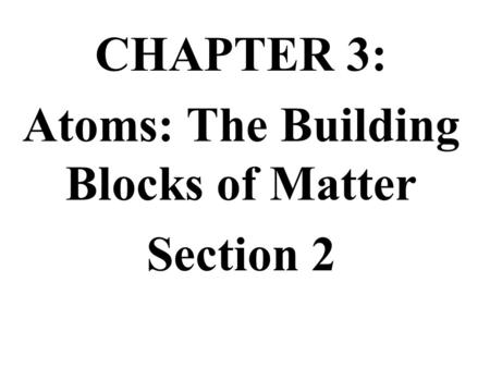 CHAPTER 3: Atoms: The Building Blocks of Matter Section 2.
