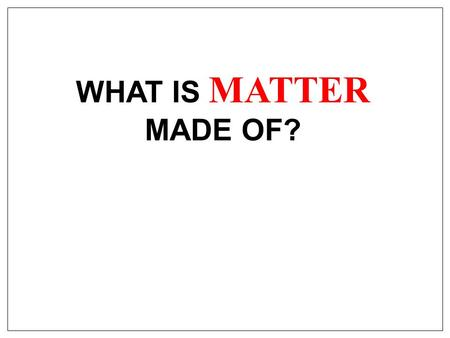 WHAT IS MATTER MADE OF?. 1. Fire, air, water and earth 5 THEORIES OF MATTER 2. Tiny, solid particles called atoms 3. Lumps of positively charged material.