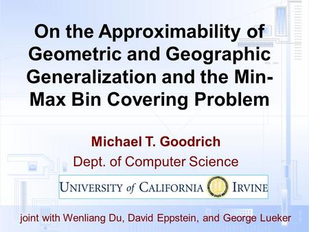 On the Approximability of Geometric and Geographic Generalization and the Min- Max Bin Covering Problem Michael T. Goodrich Dept. of Computer Science joint.