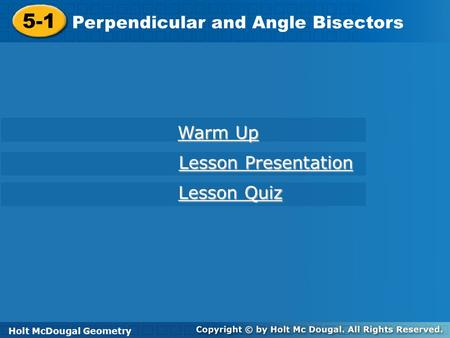 Holt McDougal Geometry 5-1 Perpendicular and Angle Bisectors 5-1 Perpendicular and Angle Bisectors Holt Geometry Warm Up Warm Up Lesson Presentation Lesson.