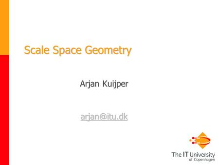 Scale Space Geometry Arjan Kuijper Scale Space Geometry; PhD course on Scale Space, Cph 1-5 Dec 2003 2 22 Deep structure The challenge is.