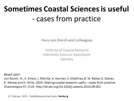 Sometimes Coastal Sciences is useful - cases from practice Hans von Storch and colleagues Institute of Coastal Research Helmholtz Zentrum Geesthacht Gemany.