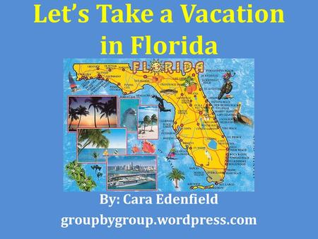 Let's Take a Vacation in Florida By: Cara Edenfield groupbygroup.wordpress.com.