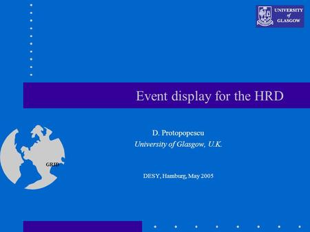 GRID Event display for the HRD D. Protopopescu University of Glasgow, U.K. DESY, Hamburg, May 2005 This presentation will probably involve audience discussion,