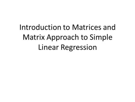 Introduction to Matrices and Matrix Approach to Simple Linear Regression.