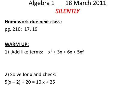 SILENTLY Algebra 1 18 March 2011 SILENTLY Homework due next class: pg. 210: 17, 19 WARM UP: 1) Add like terms: x 2 + 3x + 6x + 5x 2 2) Solve for x and.