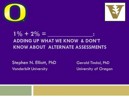 1% + 2% = ______________: ADDING UP WHAT WE KNOW & DON'T KNOW ABOUT ALTERNATE ASSESSMENTS Stephen N. Elliott, PhD Gerald Tindal, PhD Vanderbilt UniversityUniversity.