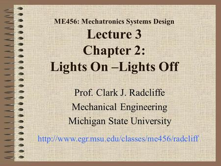 ME456: Mechatronics Systems Design Lecture 3 Chapter 2: Lights On –Lights Off Prof. Clark J. Radcliffe Mechanical Engineering Michigan State University.