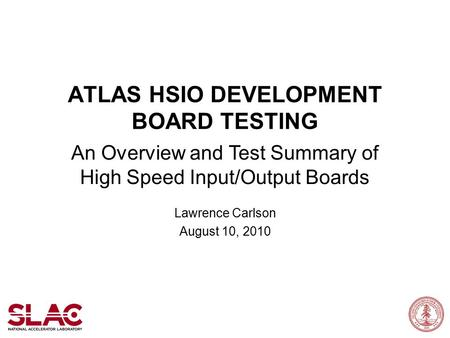 ATLAS HSIO DEVELOPMENT BOARD TESTING An Overview and Test Summary of High Speed Input/Output Boards Lawrence Carlson August 10, 2010.