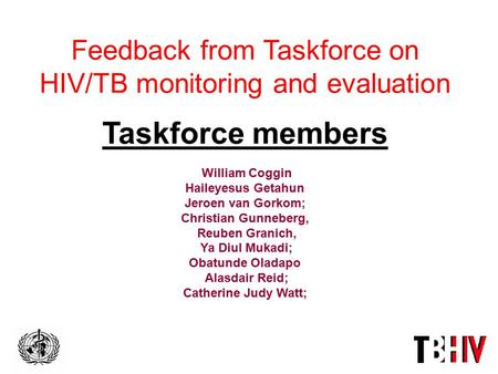 Feedback from Taskforce on HIV/TB monitoring and evaluation Taskforce members William Coggin Haileyesus Getahun Jeroen van Gorkom; Christian Gunneberg,