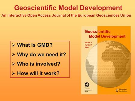 Geoscientific Model Development An Interactive Open Access Journal of the European Geosciences Union  What is GMD?  Why do we need it?  Who is involved?