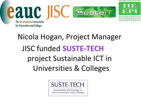 Nicola Hogan, Project Manager JISC funded SUSTE-TECH project Sustainable ICT in Universities & Colleges.