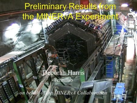 Preliminary Results from the MINER A Experiment Deborah Harris Fermilab on behalf of the MINERvA Collaboration.