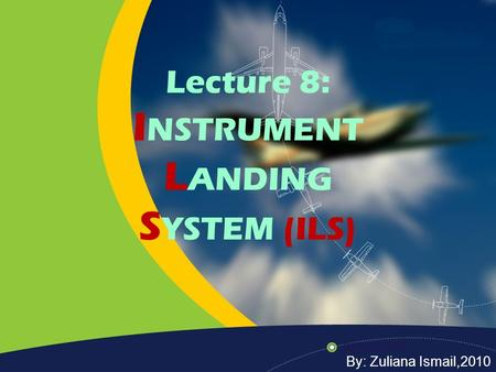Lecture 8: I NSTRUMENT L ANDING S YSTEM (ILS) By: Zuliana Ismail,2010.