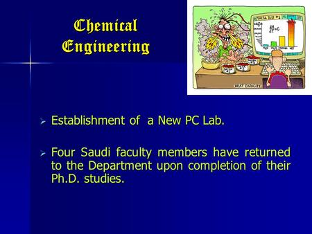Chemical Engineering  Establishment of a New PC Lab.  Four Saudi faculty members have returned to the Department upon completion of their Ph.D. studies.