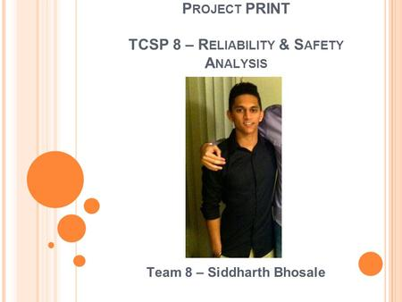 P ROJECT PRINT TCSP 8 – R ELIABILITY & S AFETY A NALYSIS Team 8 – Siddharth Bhosale.