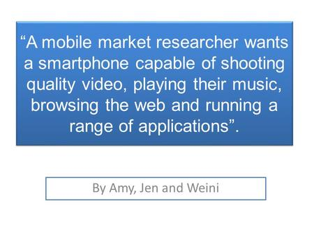 """A mobile market researcher wants a smartphone capable of shooting quality video, playing their music, browsing the web and running a range of applications""."