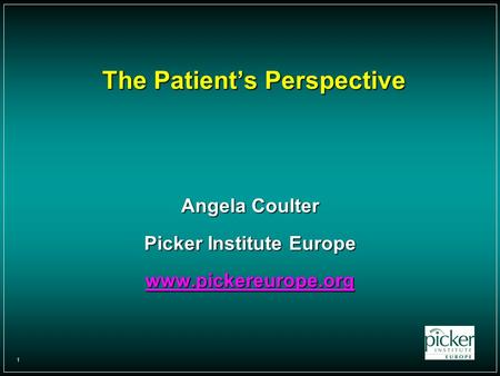 1 The Patient's Perspective Angela Coulter Picker Institute Europe www.pickereurope.org.