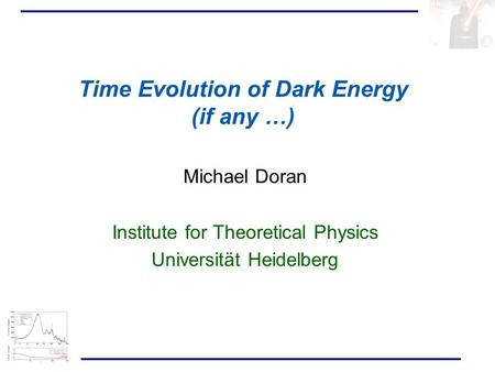 Michael Doran Institute for Theoretical Physics Universität Heidelberg Time Evolution of Dark Energy (if any …)