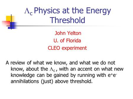  c Physics at the Energy Threshold John Yelton U. of Florida CLEO experiment A review of what we know, and what we do not know, about the  c, with an.