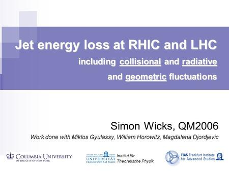 Jet energy loss at RHIC and LHC including collisional and radiative and geometric fluctuations Simon Wicks, QM2006 Work done with Miklos Gyulassy, William.