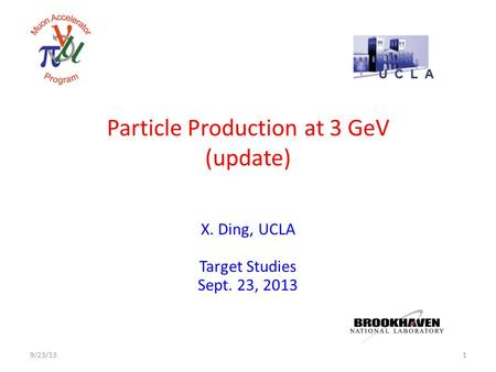 Particle Production at 3 GeV (update) X. Ding, UCLA Target Studies Sept. 23, 2013 19/23/13.