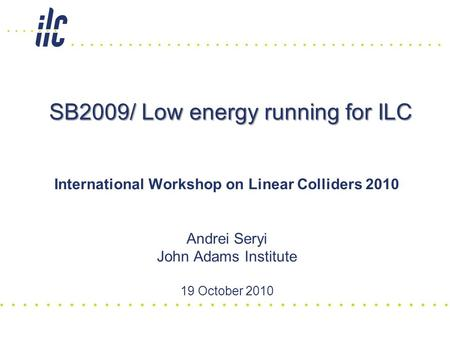 SB2009/ Low energy running for ILC International Workshop on Linear Colliders 2010 Andrei Seryi John Adams Institute 19 October 2010.