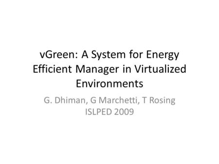 VGreen: A System for Energy Efficient Manager in Virtualized Environments G. Dhiman, G Marchetti, T Rosing ISLPED 2009.