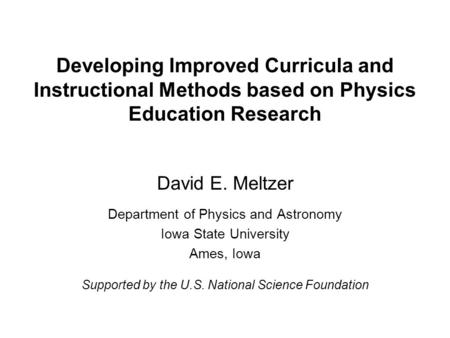 Developing Improved Curricula and Instructional Methods based on Physics Education Research David E. Meltzer Department of Physics and Astronomy Iowa State.