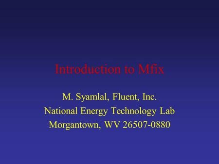 Introduction to Mfix M. Syamlal, Fluent, Inc. National Energy Technology Lab Morgantown, WV 26507-0880.