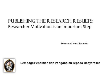 PUBLISHING THE RESEARCH RESULTS: Researcher Motivation is an Important Step Dr.rer.nat. Heru Susanto Lembaga Penelitian dan Pengabdian kepada Masyarakat.