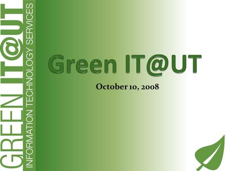 October 10, 2008. Why Green Committed to UT Sustainability Policy Opportunity to make a difference Green IT is good business!