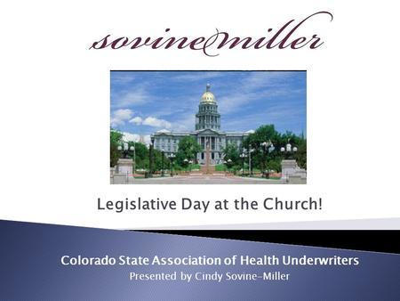 Legislative Day at the Church! Colorado State Association of Health Underwriters Presented by Cindy Sovine-Miller.