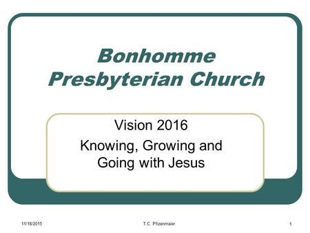 11/18/2015T.C. Pfizenmaier 1 Bonhomme Presbyterian Church Vision 2016 Knowing, Growing and Going with Jesus.